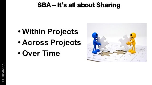 • Within Projects • Across Projects • Over Time SBA – It's all about Sharing