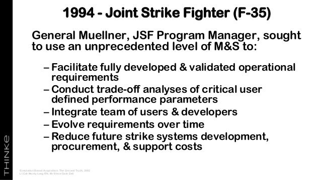 General Muellner, JSF Program Manager, sought to use an unprecedented level of M&S to: – Facilitate fully developed & vali...