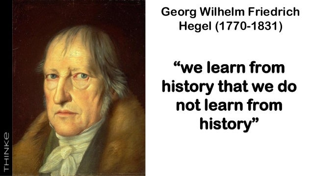 """Georg Wilhelm Friedrich Hegel (1770-1831) """"we learn from history that we do not learn from history"""""""