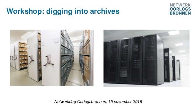 Netwerkdag Oorlogsbronnen, 15 november 2018 Workshop: digging into archives