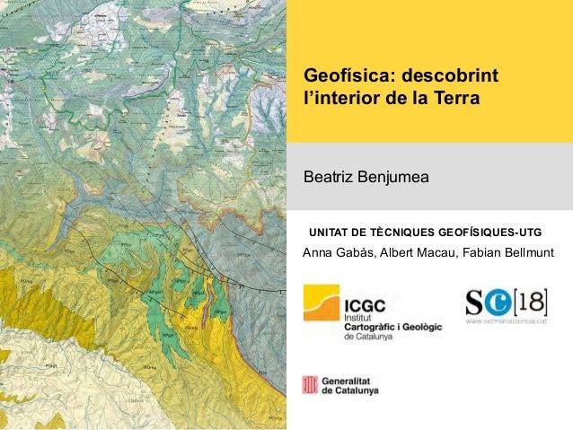 Geofísica: descobrint l'interior de la Terra Beatriz Benjumea Anna Gabàs, Albert Macau, Fabian Bellmunt UNITAT DE TÈCNIQUE...