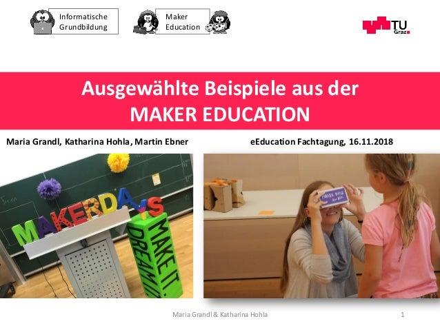 Informatische Grundbildung Maker Education Maria Grandl & Katharina Hohla 1 Ausgewählte Beispiele aus der MAKER EDUCATION ...