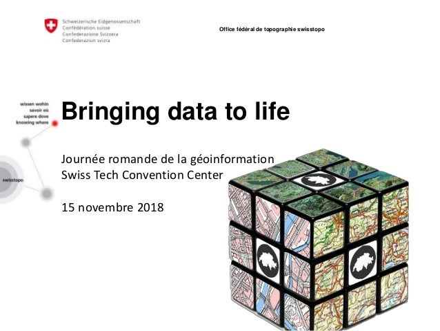 Bringing data to life 15 novembre 2018 Office fédéral de topographie swisstopo Journée romande de la géoinformation Swiss ...