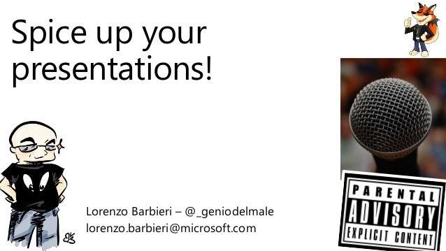 Spice up your presentations! Lorenzo Barbieri – @_geniodelmale lorenzo.barbieri@microsoft.com