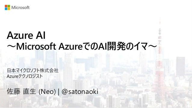 Azure AI ~Microsoft AzureでのAI開発のイマ~ 佐藤 直生 (Neo) | @satonaoki 日本マイクロソフト株式会社 Azureテクノロジスト