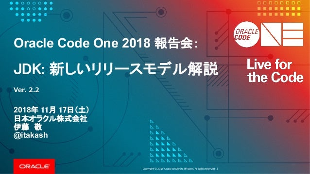 Copyright©2018, Oracleand/oritsaffiliates.Allrightsreserved.| Oracle Code One 2018 報告会: JDK: 新しいリリースモデル解説 2018年 ...