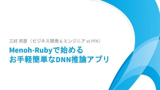三好 邦彦(ビジネス開発 & エンジニア at PFN) Menoh-Rubyで始める お手軽簡単なDNN推論アプリ
