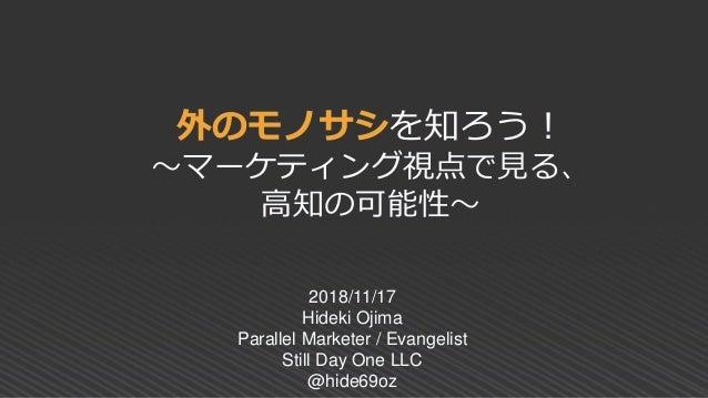 外のモノサシを知ろう! ~マーケティング視点で見る、 高知の可能性~ 2018/11/17 Hideki Ojima Parallel Marketer / Evangelist Still Day One LLC @hide69oz