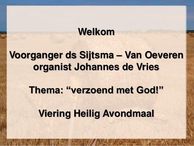 """Welkom Voorganger ds Sijtsma – Van Oeveren organist Johannes de Vries Thema: """"verzoend met God!"""" Viering Heilig Avondmaal"""