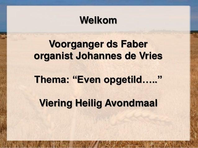 "Welkom Voorganger ds Faber organist Johannes de Vries Thema: ""Even opgetild….."" Viering Heilig Avondmaal"
