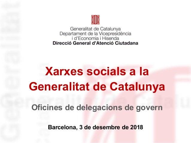 Xarxes socials a la Generalitat de Catalunya Barcelona, 3 de desembre de 2018 Oficines de delegacions de govern