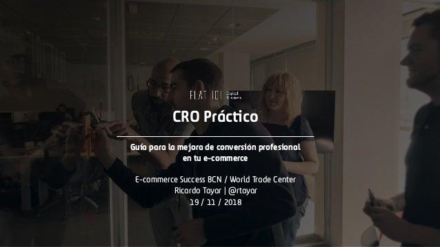CRO Práctico Guía para la mejora de conversión profesional en tu e-commerce E-commerce Success BCN / World Trade Center Ri...