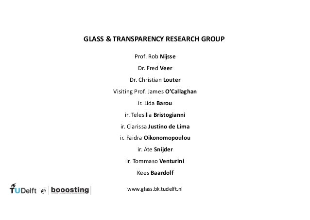 @ www.glass.bk.tudelft.nl GLASS & TRANSPARENCY RESEARCH GROUP Prof. Rob Nijsse Dr. Fred Veer Dr. Christian Louter Visiting...