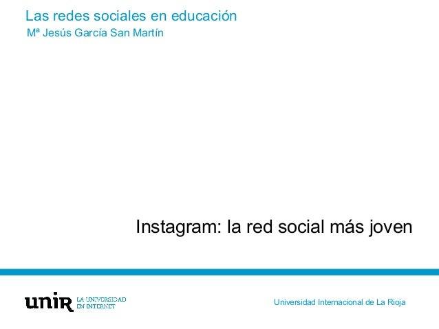 Las redes sociales en educación Instagram: la red social más joven Mª Jesús García San Martín Universidad Internacional de...