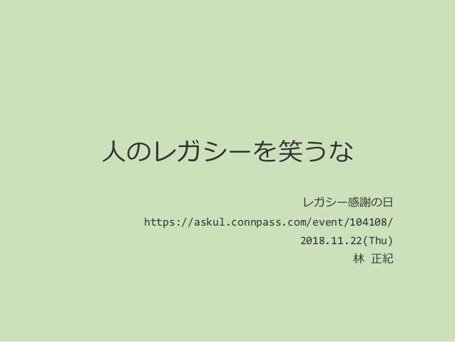 人のレガシーを笑うな レガシー感謝の日 https://askul.connpass.com/event/104108/ 2018.11.22(Thu) 林 正紀