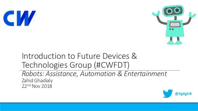 Introduction to Future Devices & Technologies Group (#CWFDT) Robots: Assistance, Automation & Entertainment Zahid Ghadialy...