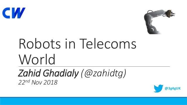 Robots in Telecoms World Zahid Ghadialy (@zahidtg) 22nd Nov 2018 @3g4gUK