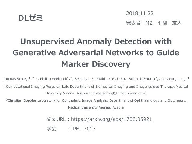 DLゼミ 2018.11.22 発表者 M2 平間 友⼤ Unsupervised Anomaly Detection with Generative Adversarial Networks to Guide Marker Discovery...