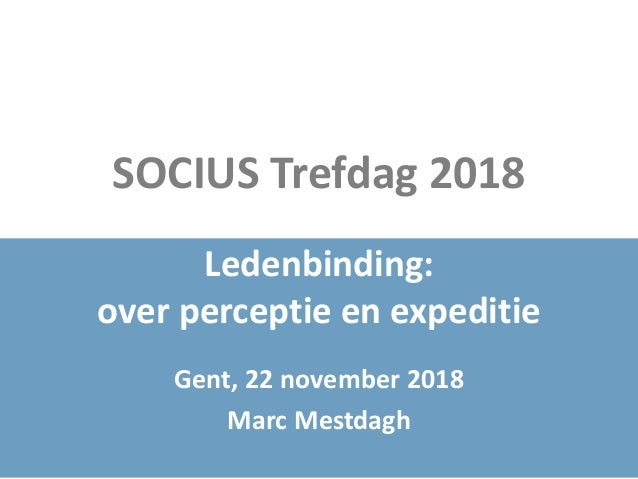SOCIUS Trefdag 2018 Ledenbinding: over perceptie en expeditie Gent, 22 november 2018 Marc Mestdagh