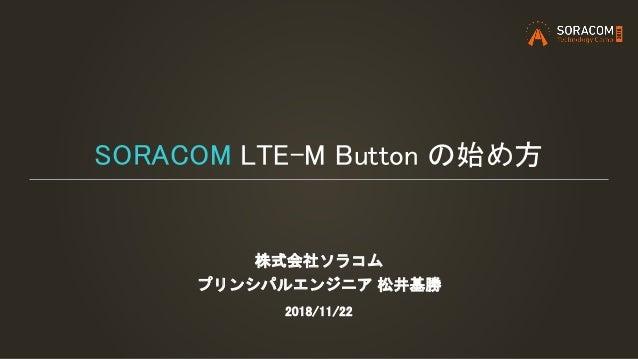 SORACOM LTE-M Button の始め方 株式会社ソラコム プリンシパルエンジニア 松井基勝 2018/11/22