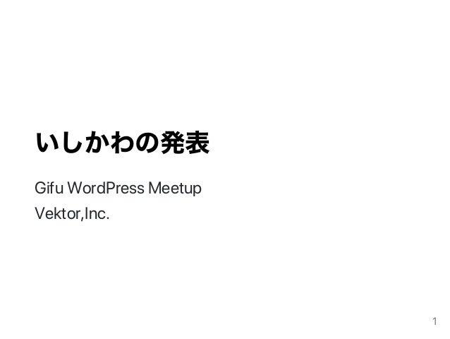 いしかわの発表 GifuWordPressMeetup Vektor,Inc. 1