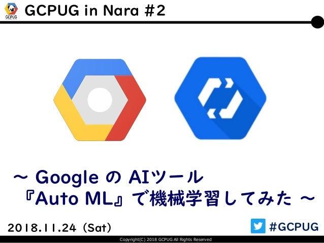 Copyright(C) 2018 GCPUG All Rights Reserved 2018.11.24(Sat) #GCPUG ~ Google の AIツール 『Auto ML』で機械学習してみた ~ GCPUG in Nara #2