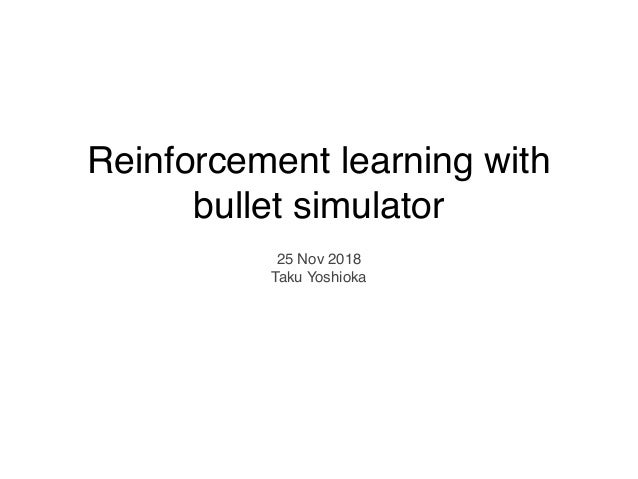 Reinforcement learning with bullet simulator 25 Nov 2018 Taku Yoshioka