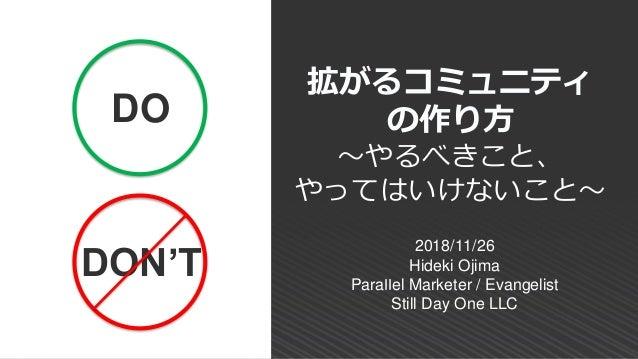 2018/11/26 Hideki Ojima Parallel Marketer / Evangelist Still Day One LLC 拡がるコミュニティ の作り方 ~やるべきこと、 やってはいけないこと~ DO DON'T