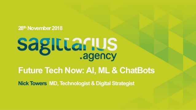 Future Tech Now:AI, ML & ChatBots 28th November2018 Nick Towers MD, Technologist & Digital Strategist