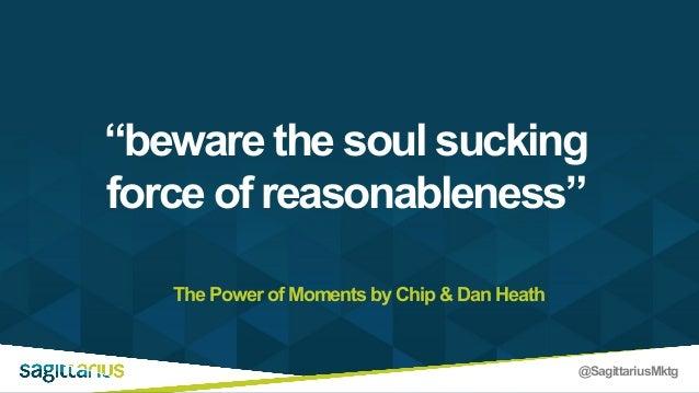 "@SagittariusMktg The Power of Moments by Chip & Dan Heath ""beware the soul sucking force of reasonableness"""