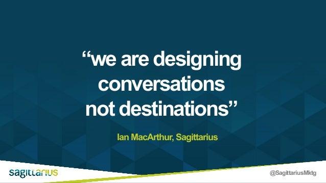 """@SagittariusMktg """"we are designing conversations not destinations"""" Ian MacArthur, Sagittarius"""