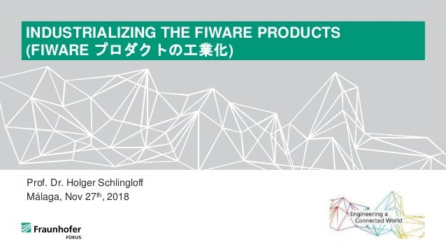 Prof. Dr. Holger Schlingloff Málaga, Nov 27th, 2018 INDUSTRIALIZING THE FIWARE PRODUCTS (FIWARE プロダクトの工業化)
