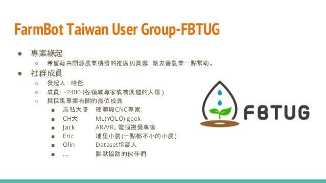 FarmBot Taiwan User Group-FBTUG ● 專案緣起 ○ 希望藉由開源農業機器的推廣與貢獻,給友善農業一點幫助。 ● 社群成員 ○ 發起人: 哈爸 ○ 成員:~2400 (各領域專家或有興趣的大眾 ) ○ 與採果專案有關...