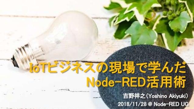 IoTビジネスの現場で学んだ Node-RED活用術 吉野祥之(Yoshino Akiyuki) 2018/11/28 @ Node-RED UG