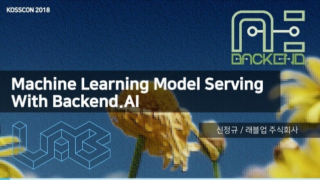 Machine Learning Model Serving With Backend.AI 신정규 / 래블업 주식회사 KOSSCON 2018