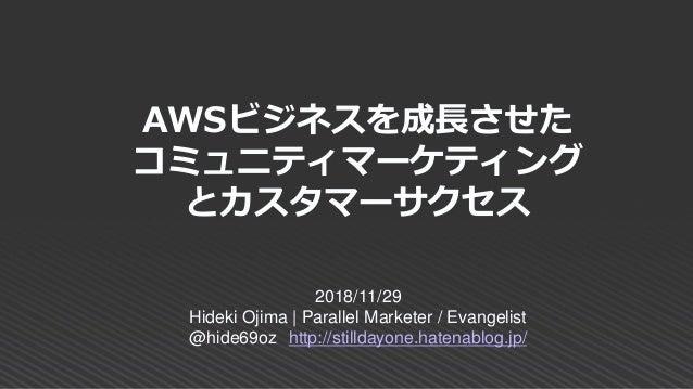 AWSビジネスを成長させた コミュニティマーケティング とカスタマーサクセス 2018/11/29 Hideki Ojima | Parallel Marketer / Evangelist @hide69oz http://stilldayo...