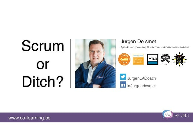 Scrum or Ditch? Jürgen De smet www.co-learning.be JurgenLACoach in/jurgendesmet Agile & Lean (Executive) Coach, Trainer & ...