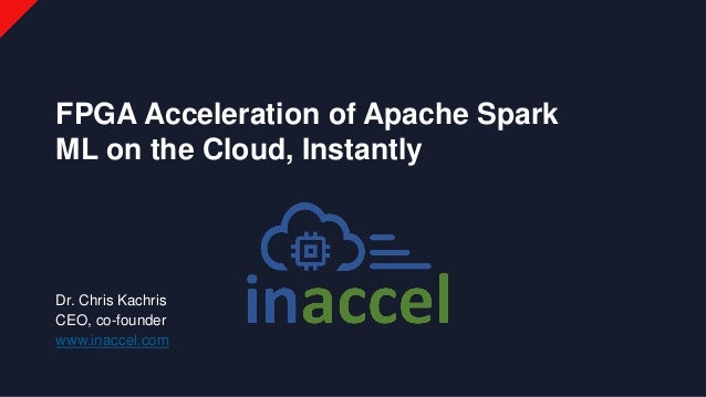 Dr. Chris Kachris CEO, co-founder www.inaccel.com FPGA Acceleration of Apache Spark ML on the Cloud, Instantly