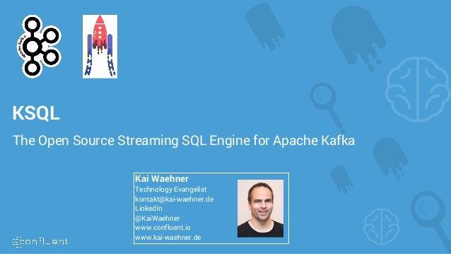 KSQL The Open Source Streaming SQL Engine for Apache Kafka Kai Waehner Technology Evangelist kontakt@kai-waehner.de Linked...