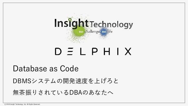 © 2018 Insight Technology, Inc. All Rights Reserved. Database as Code DBMSシステムの開発速度を上げろと 無茶振りされているDBAのあなたへ