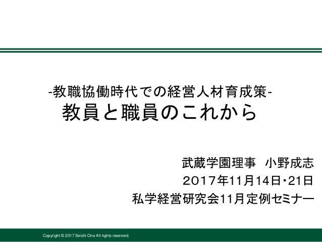 Copyright © 2017 Seishi Ono All rights reserved. -教職協働時代での経営人材育成策- 教員と職員のこれから 武蔵学園理事 小野成志 2017年11月14日・21日 私学経営研究会11月定例セミナー