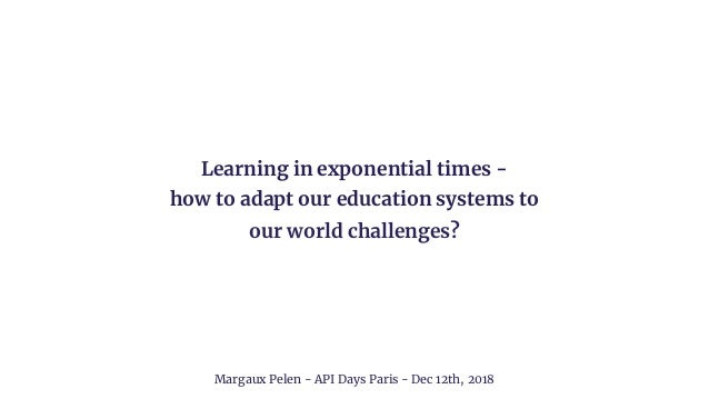 Learning in exponential times - how to adapt our education systems to our world challenges? Margaux Pelen - API Days Paris...