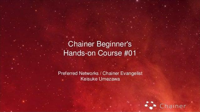 Chainer Beginner's Hands-on Course #01 Preferred Networks / Chainer Evangelist Keisuke Umezawa