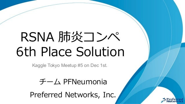 RSNA 肺炎コンペ 6th Place Solution チーム PFNeumonia Preferred Networks, Inc. Kaggle Tokyo Meetup #5 on Dec 1st.
