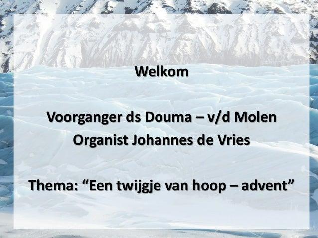 """Welkom Voorganger ds Douma – v/d Molen Organist Johannes de Vries Thema: """"Een twijgje van hoop – advent"""""""