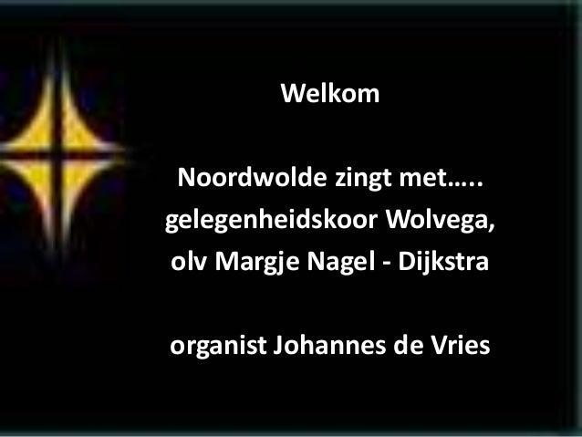 Welkom Noordwolde zingt met….. gelegenheidskoor Wolvega, olv Margje Nagel - Dijkstra organist Johannes de Vries