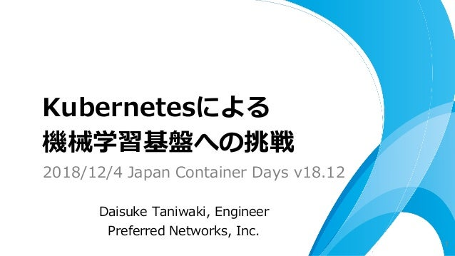 Daisuke Taniwaki, Engineer Preferred Networks, Inc. Kubernetesによる 機械学習基盤への挑戦 1 2018/12/4 Japan Container Days v18.12