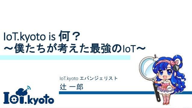 IoT.kyoto is 何? ~僕たちが考えた最強のIoT~ IoT.kyoto エバンジェリスト 辻 一郎
