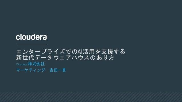 Cloudera 株式会社 マーケティング 吉田一貫 エンタープライズでのAI活用を支援する 新世代データウェアハウスのあり方