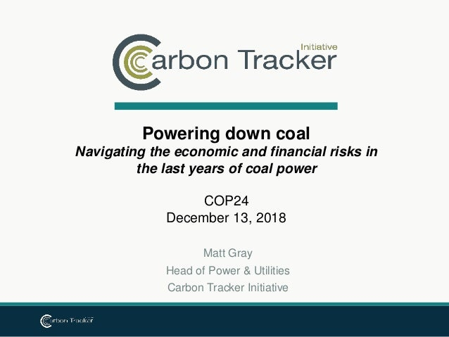 Matt Gray Head of Power & Utilities Carbon Tracker Initiative Powering down coal Navigating the economic and financial ris...